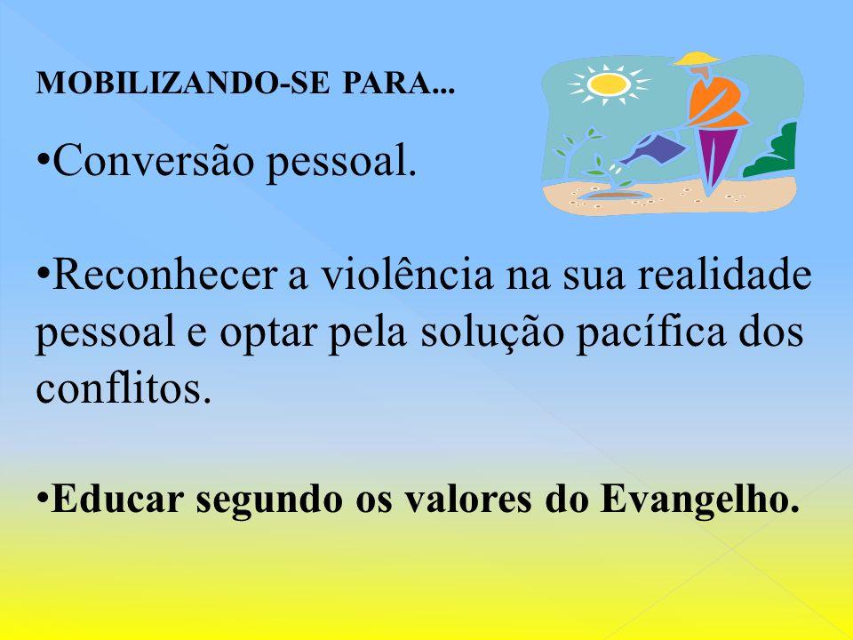 MOBILIZANDO-SE PARA... Conversão pessoal. Reconhecer a violência na sua realidade pessoal e optar pela solução pacífica dos conflitos.
