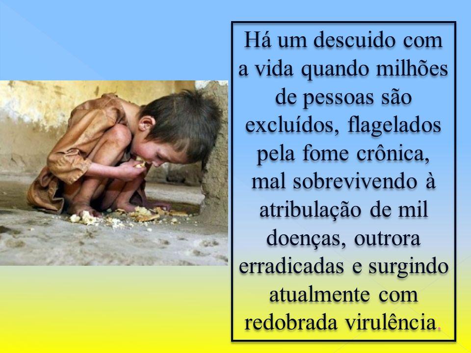 Há um descuido com a vida quando milhões de pessoas são excluídos, flagelados pela fome crônica, mal sobrevivendo à atribulação de mil doenças, outrora erradicadas e surgindo atualmente com redobrada virulência.
