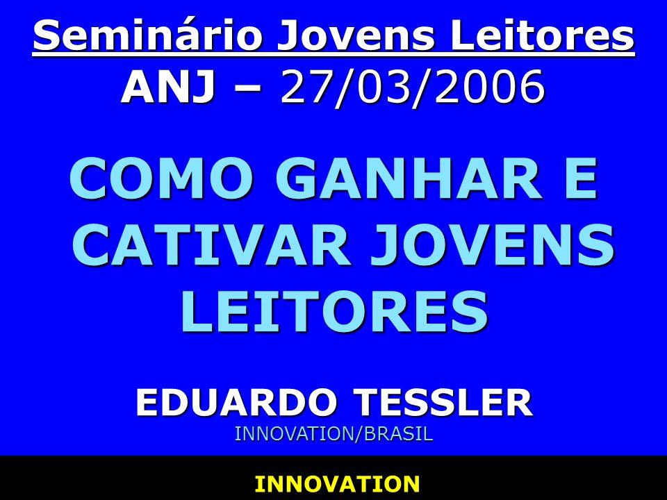 Seminário Jovens Leitores ANJ – 27/03/2006 COMO GANHAR E CATIVAR JOVENS LEITORES EDUARDO TESSLER INNOVATION/BRASIL