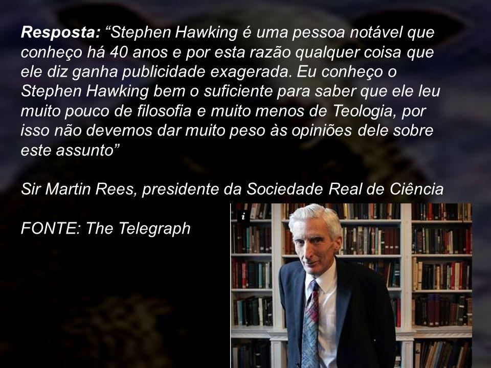 Resposta: Stephen Hawking é uma pessoa notável que conheço há 40 anos e por esta razão qualquer coisa que ele diz ganha publicidade exagerada. Eu conheço o Stephen Hawking bem o suficiente para saber que ele leu muito pouco de filosofia e muito menos de Teologia, por isso não devemos dar muito peso às opiniões dele sobre este assunto