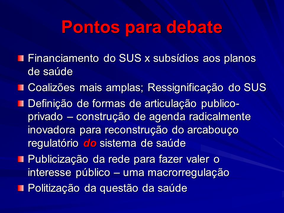 Pontos para debate Financiamento do SUS x subsídios aos planos de saúde. Coalizões mais amplas; Ressignificação do SUS.