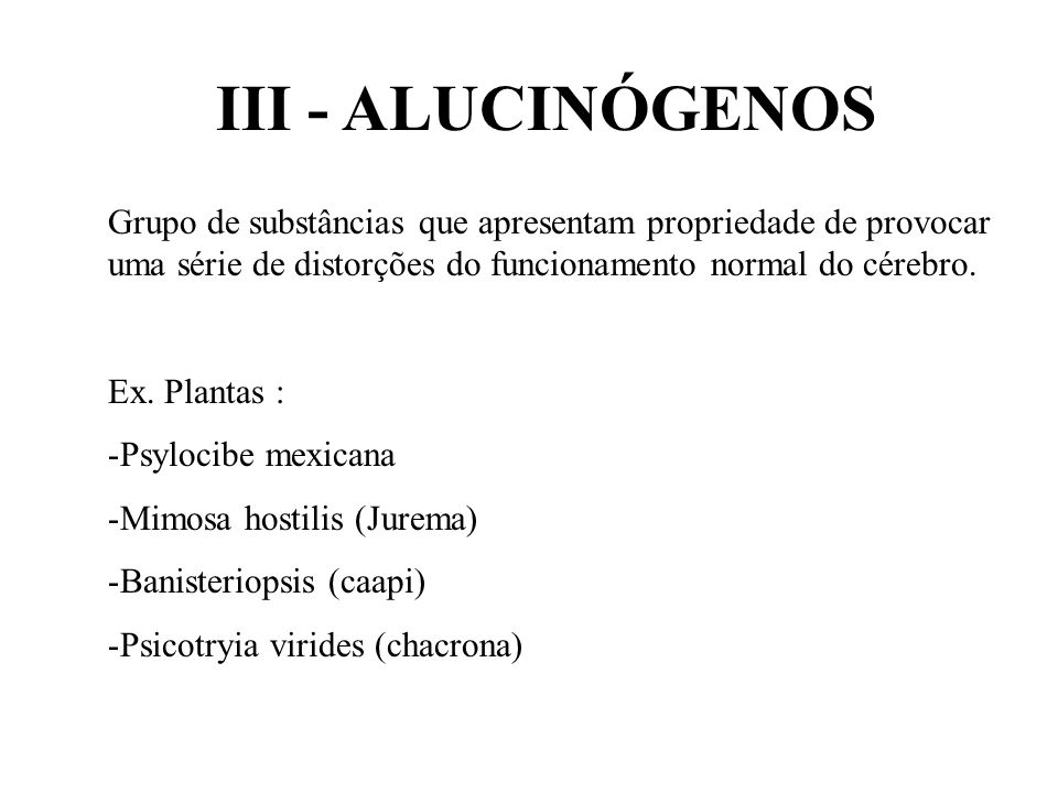 III - ALUCINÓGENOS Grupo de substâncias que apresentam propriedade de provocar uma série de distorções do funcionamento normal do cérebro.