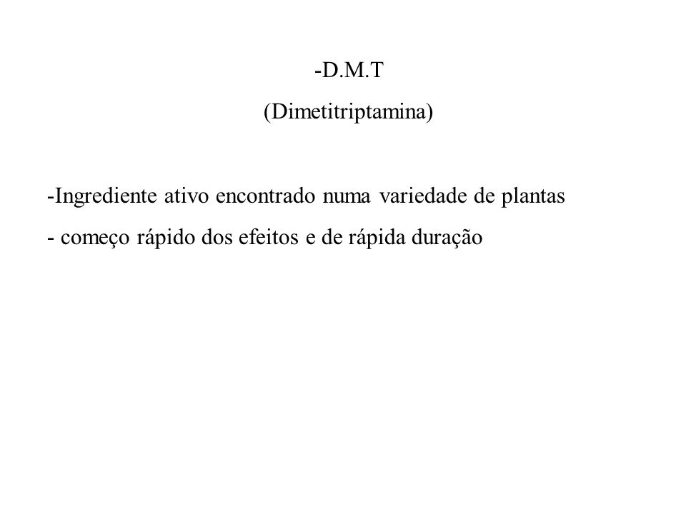 D.M.T (Dimetitriptamina) Ingrediente ativo encontrado numa variedade de plantas.