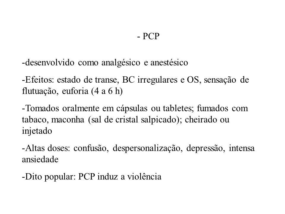 - PCP desenvolvido como analgésico e anestésico. Efeitos: estado de transe, BC irregulares e OS, sensação de flutuação, euforia (4 a 6 h)