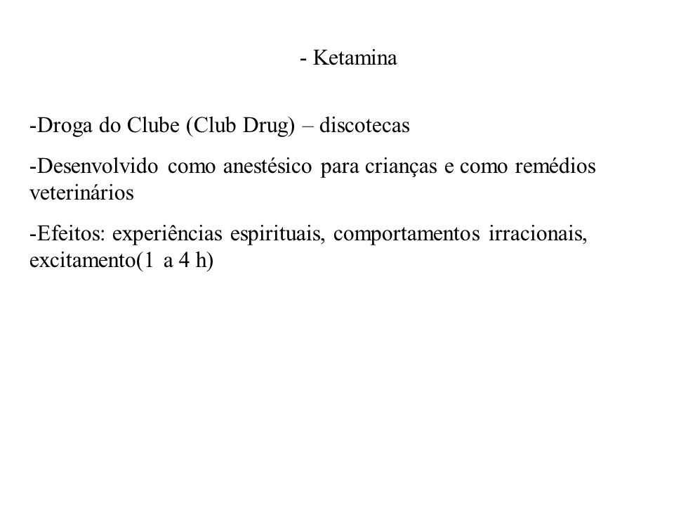 - Ketamina Droga do Clube (Club Drug) – discotecas. Desenvolvido como anestésico para crianças e como remédios veterinários.