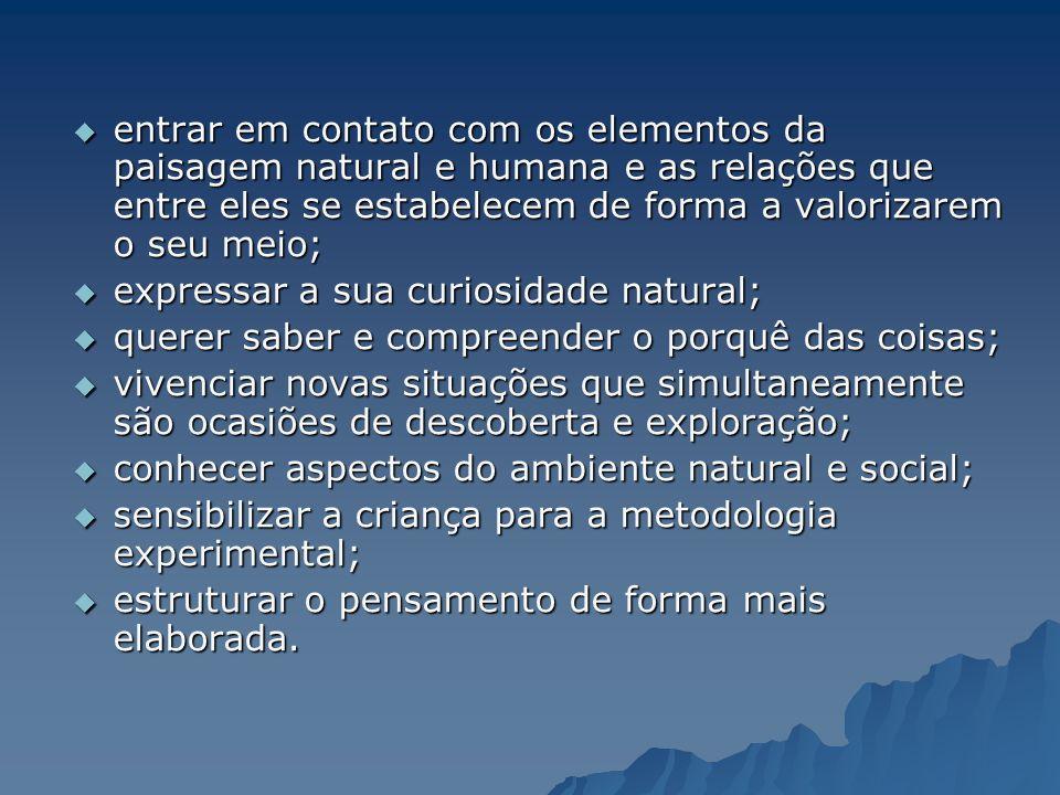 entrar em contato com os elementos da paisagem natural e humana e as relações que entre eles se estabelecem de forma a valorizarem o seu meio;