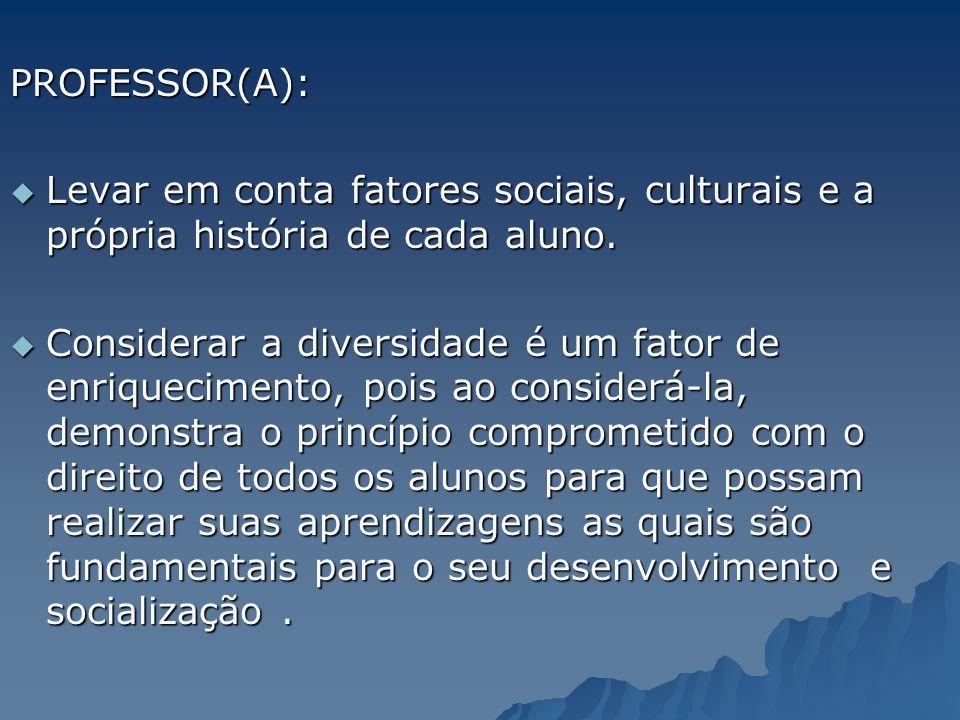 PROFESSOR(A): Levar em conta fatores sociais, culturais e a própria história de cada aluno.