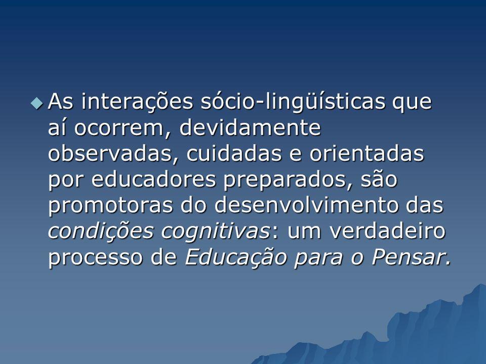 As interações sócio-lingüísticas que aí ocorrem, devidamente observadas, cuidadas e orientadas por educadores preparados, são promotoras do desenvolvimento das condições cognitivas: um verdadeiro processo de Educação para o Pensar.