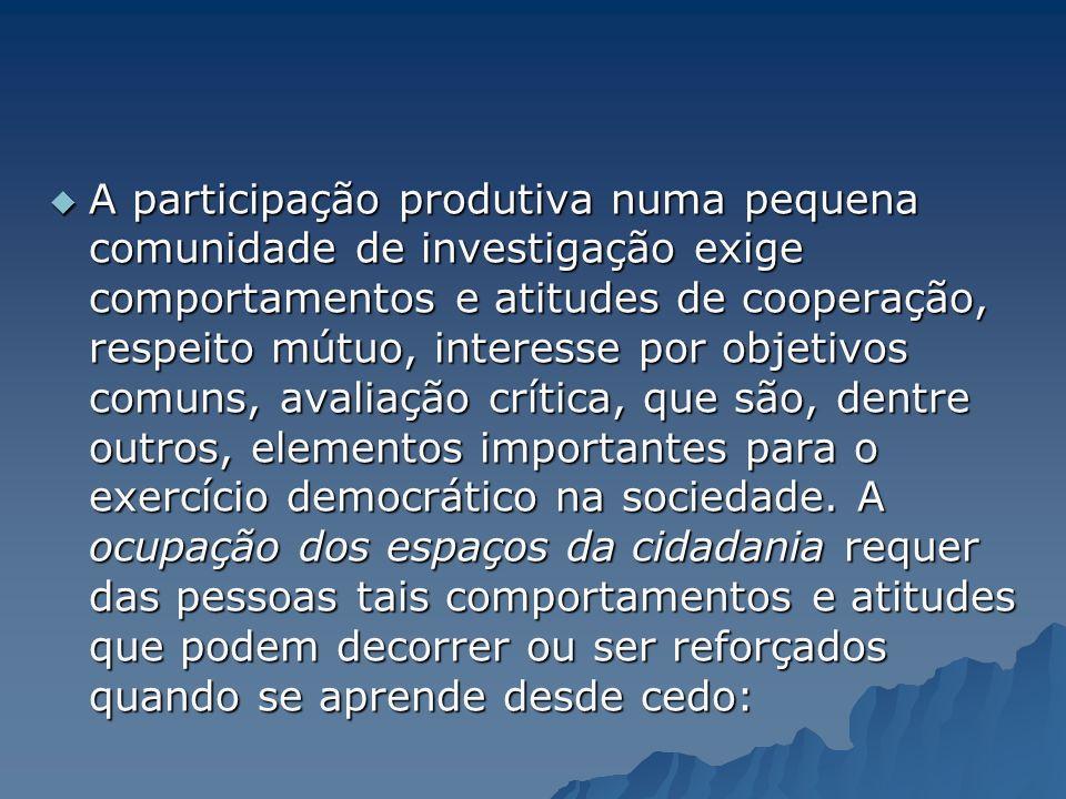 A participação produtiva numa pequena comunidade de investigação exige comportamentos e atitudes de cooperação, respeito mútuo, interesse por objetivos comuns, avaliação crítica, que são, dentre outros, elementos importantes para o exercício democrático na sociedade.