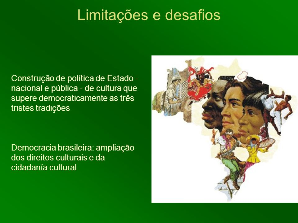 Limitações e desafios Construção de política de Estado - nacional e pública - de cultura que supere democraticamente as três tristes tradições.