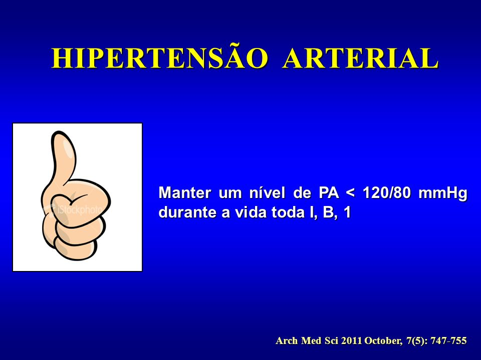 HIPERTENSÃO ARTERIAL Manter um nível de PA < 120/80 mmHg durante a vida toda I, B, 1.