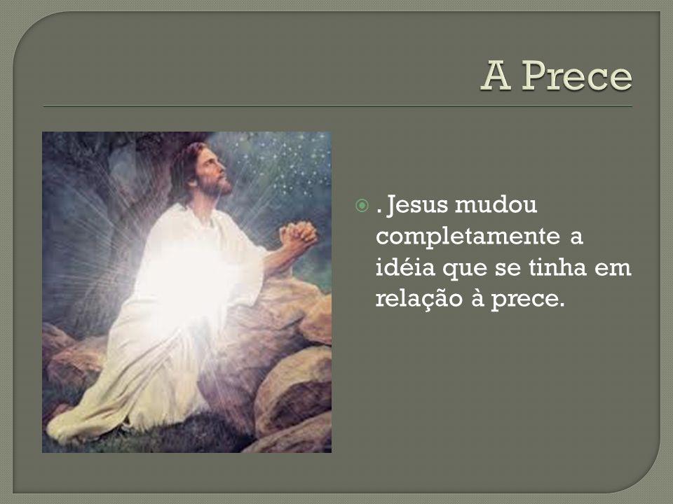 A Prece . Jesus mudou completamente a idéia que se tinha em relação à prece.