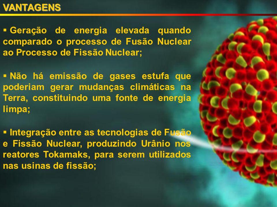 VANTAGENS Geração de energia elevada quando comparado o processo de Fusão Nuclear ao Processo de Fissão Nuclear;