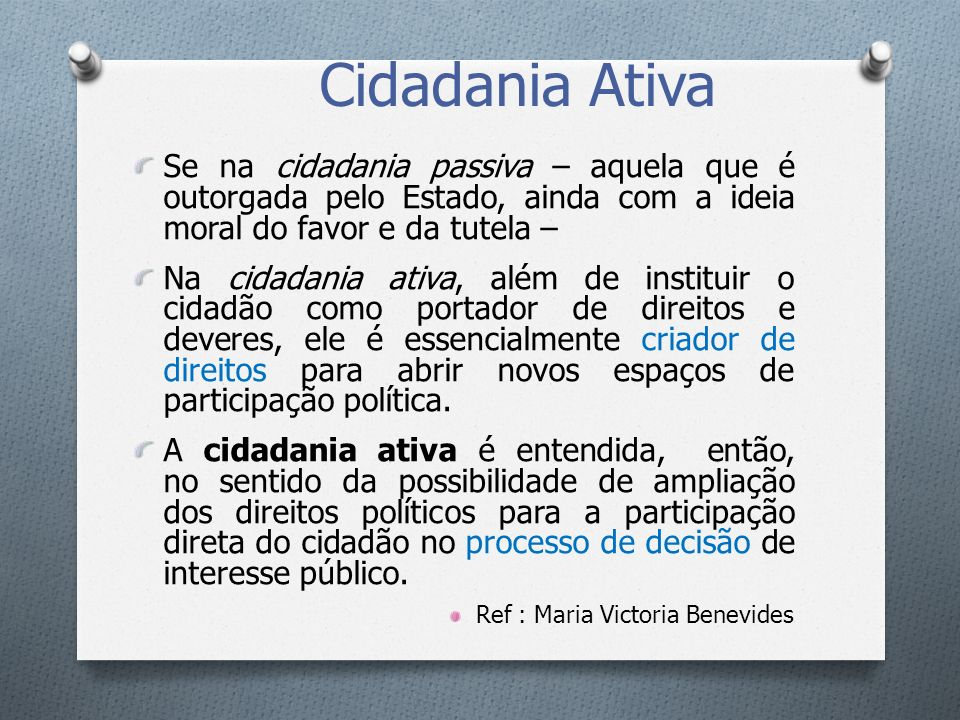 Cidadania AtivaSe na cidadania passiva – aquela que é outorgada pelo Estado, ainda com a ideia moral do favor e da tutela –