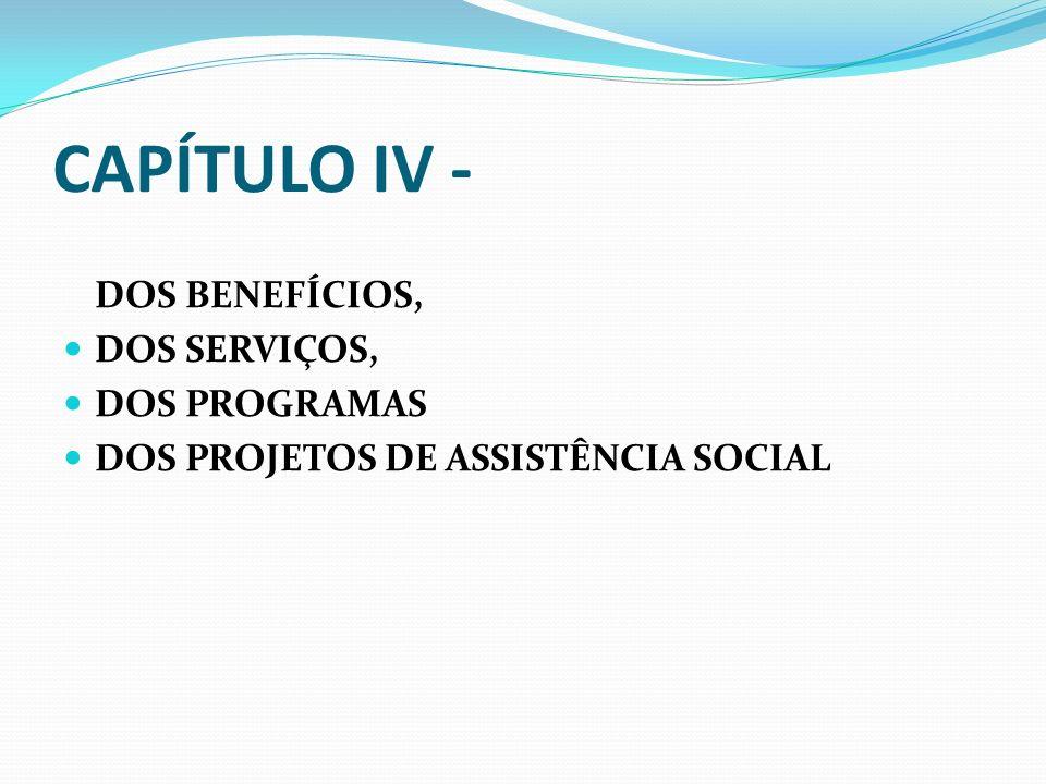 CAPÍTULO IV - DOS BENEFÍCIOS, DOS SERVIÇOS, DOS PROGRAMAS