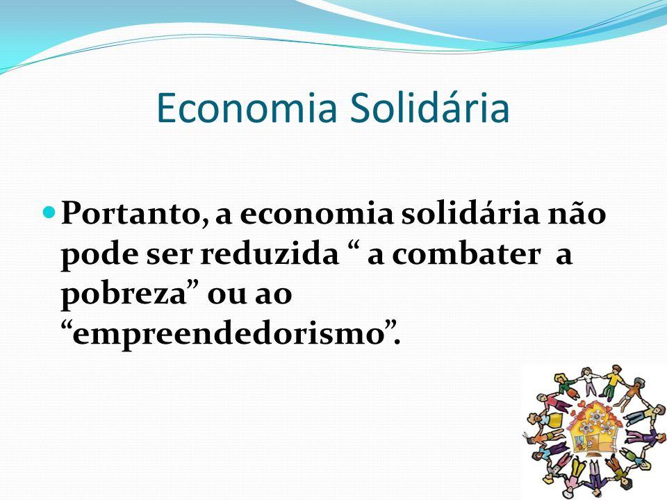 Economia Solidária Portanto, a economia solidária não pode ser reduzida a combater a pobreza ou ao empreendedorismo .