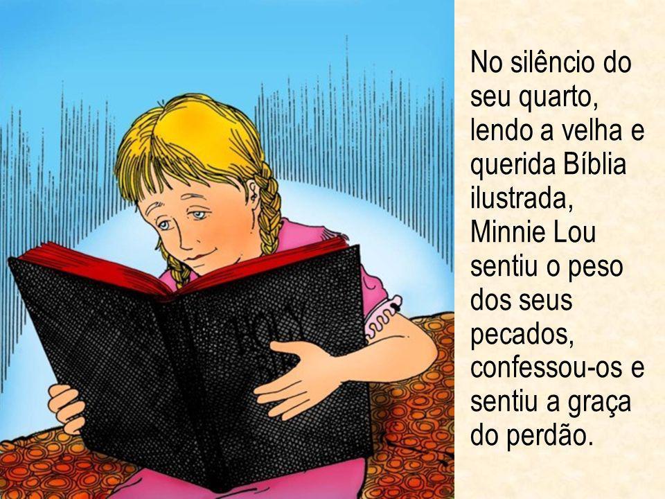 No silêncio do seu quarto, lendo a velha e querida Bíblia ilustrada, Minnie Lou sentiu o peso dos seus pecados, confessou-os e sentiu a graça do perdão.