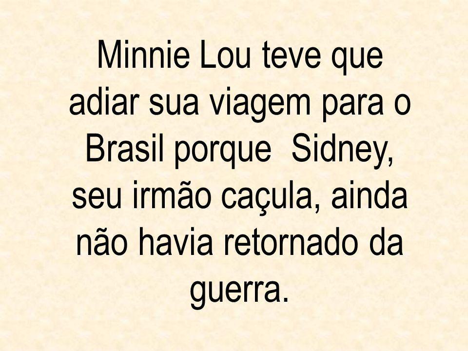 Minnie Lou teve que adiar sua viagem para o Brasil porque Sidney, seu irmão caçula, ainda não havia retornado da guerra.
