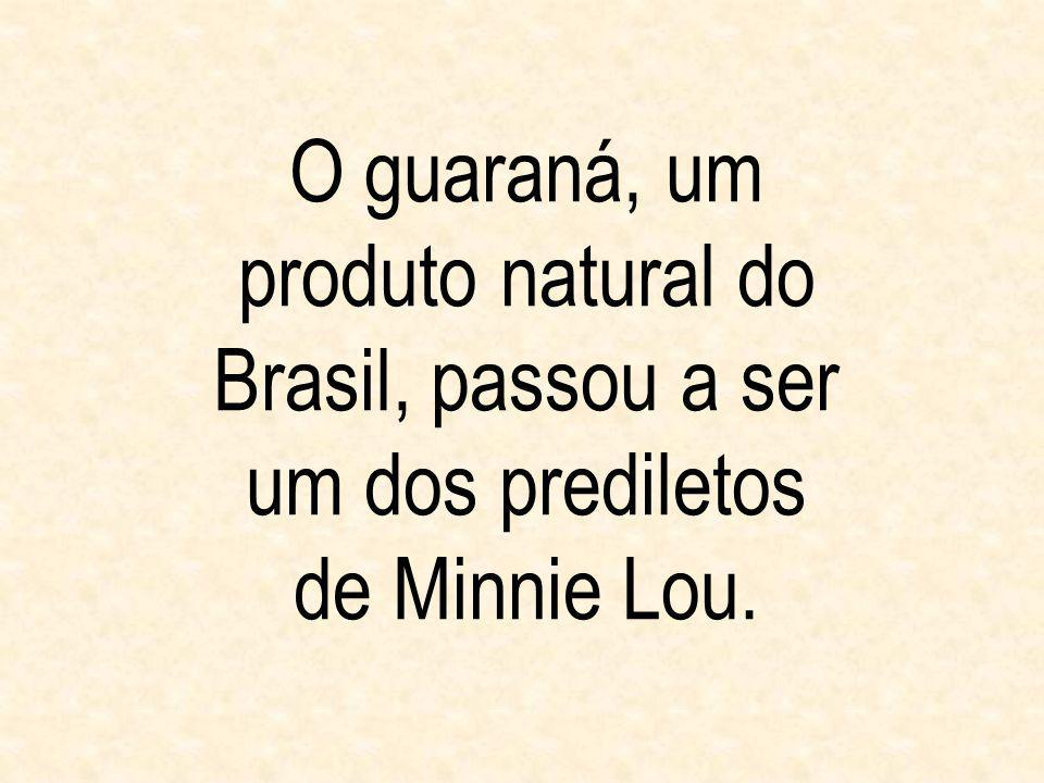 O guaraná, um produto natural do Brasil, passou a ser um dos prediletos de Minnie Lou.