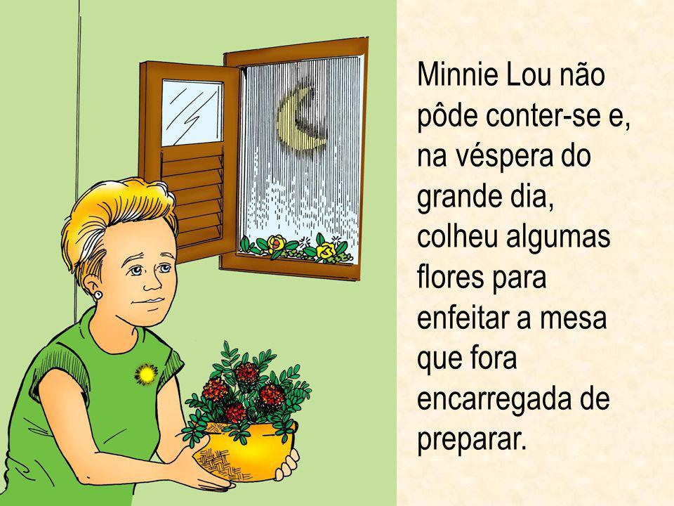 Minnie Lou não pôde conter-se e, na véspera do grande dia, colheu algumas flores para enfeitar a mesa que fora encarregada de preparar.