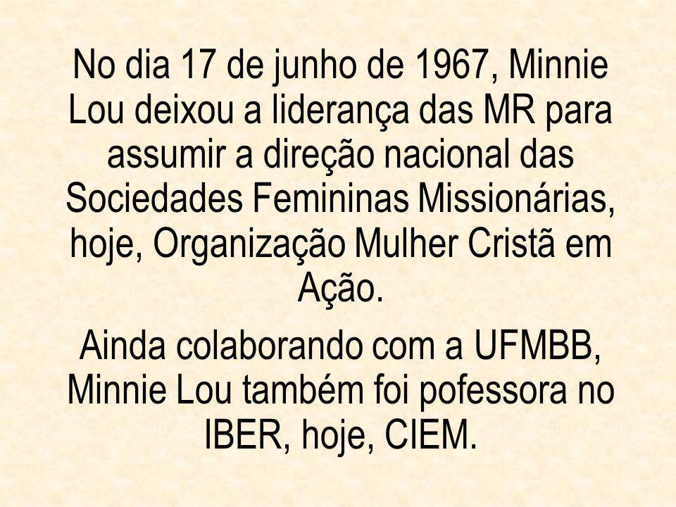 No dia 17 de junho de 1967, Minnie Lou deixou a liderança das MR para assumir a direção nacional das Sociedades Femininas Missionárias, hoje, Organização Mulher Cristã em Ação.