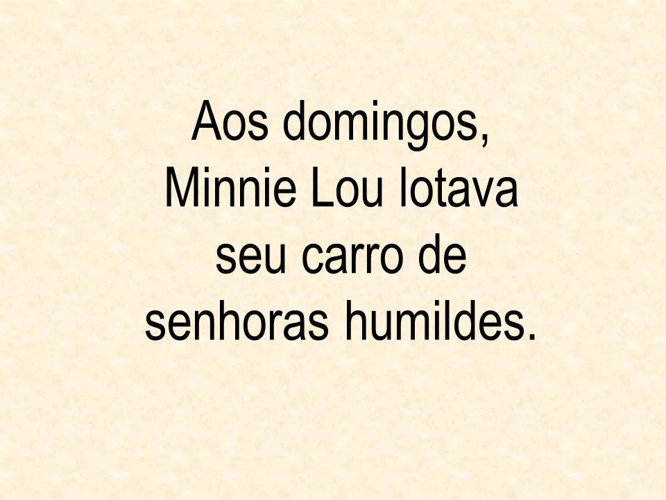 Aos domingos, Minnie Lou lotava seu carro de senhoras humildes.