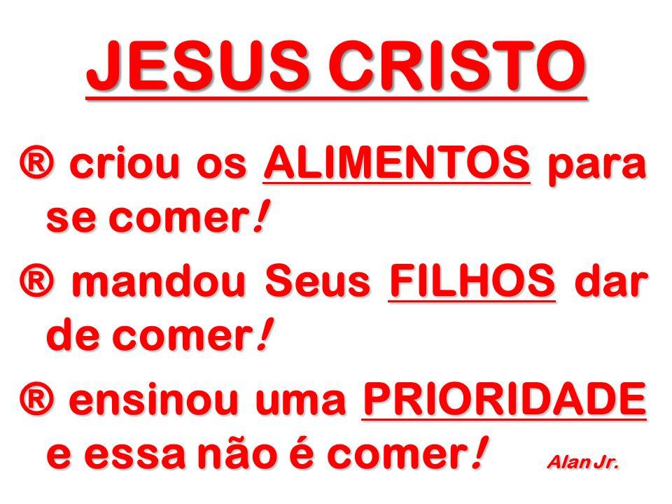 JESUS CRISTO ® criou os ALIMENTOS para se comer. ® mandou Seus FILHOS dar de comer.