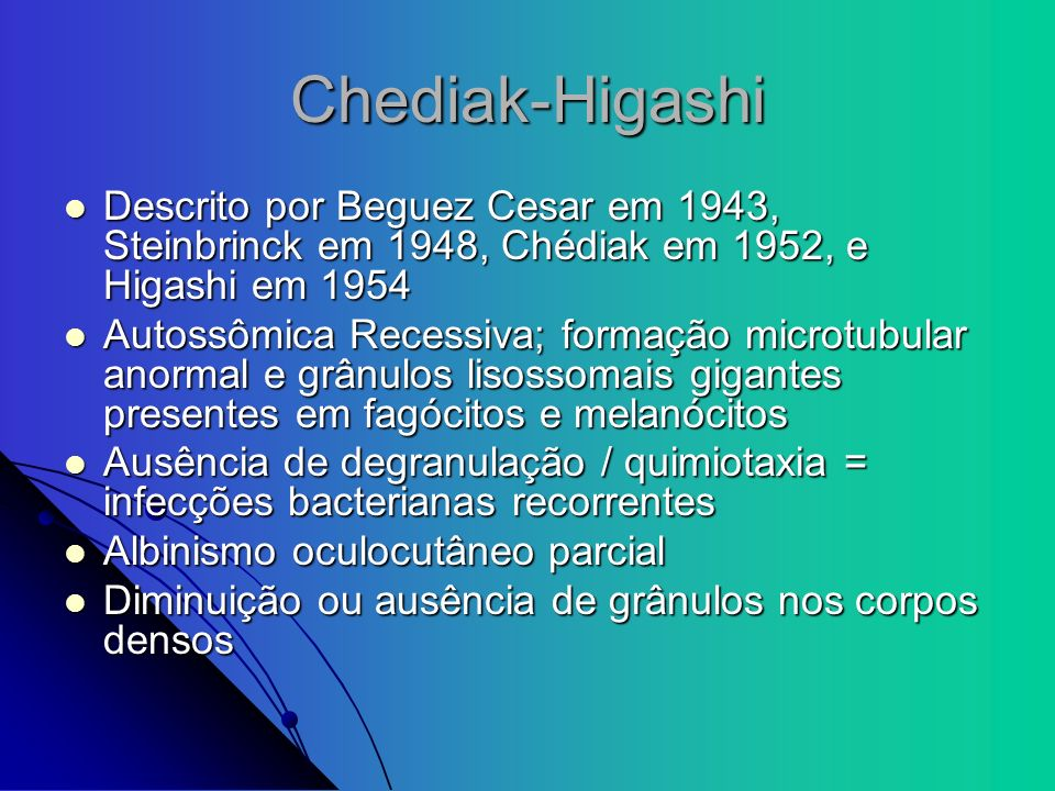 Chediak-HigashiDescrito por Beguez Cesar em 1943, Steinbrinck em 1948, Chédiak em 1952, e Higashi em 1954.