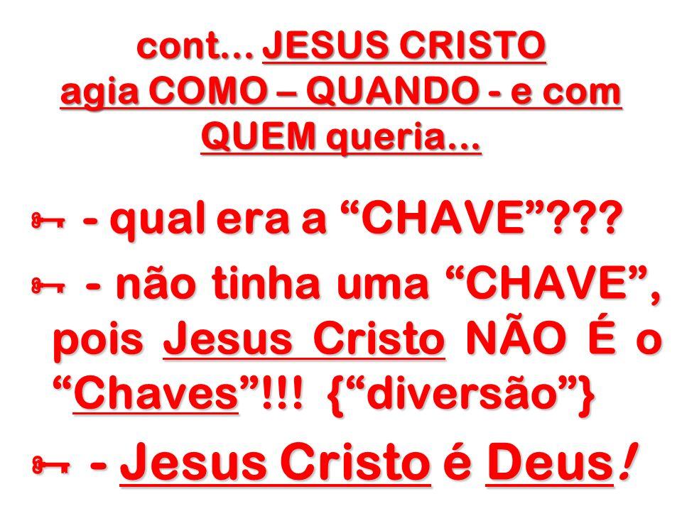 cont... JESUS CRISTO agia COMO – QUANDO - e com QUEM queria...