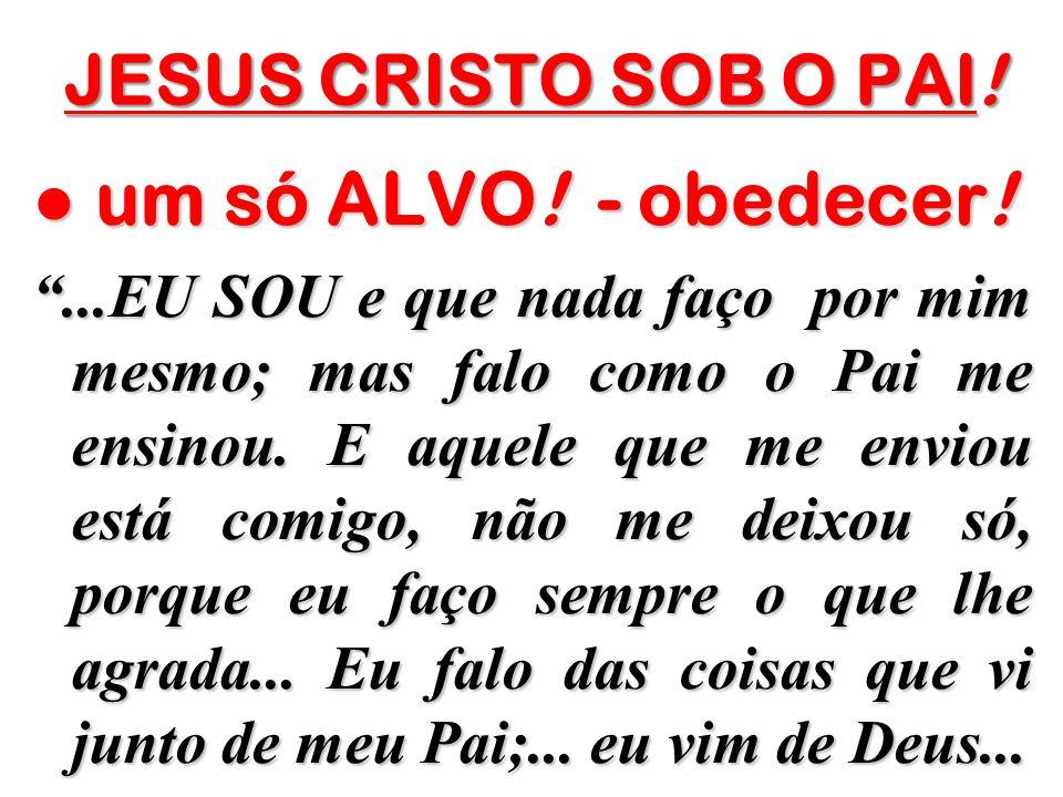 ● um só ALVO! - obedecer! JESUS CRISTO SOB O PAI!