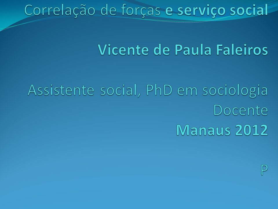 Correlação de forças e serviço social Vicente de Paula Faleiros Assistente social, PhD em sociologia Docente Manaus 2012 P