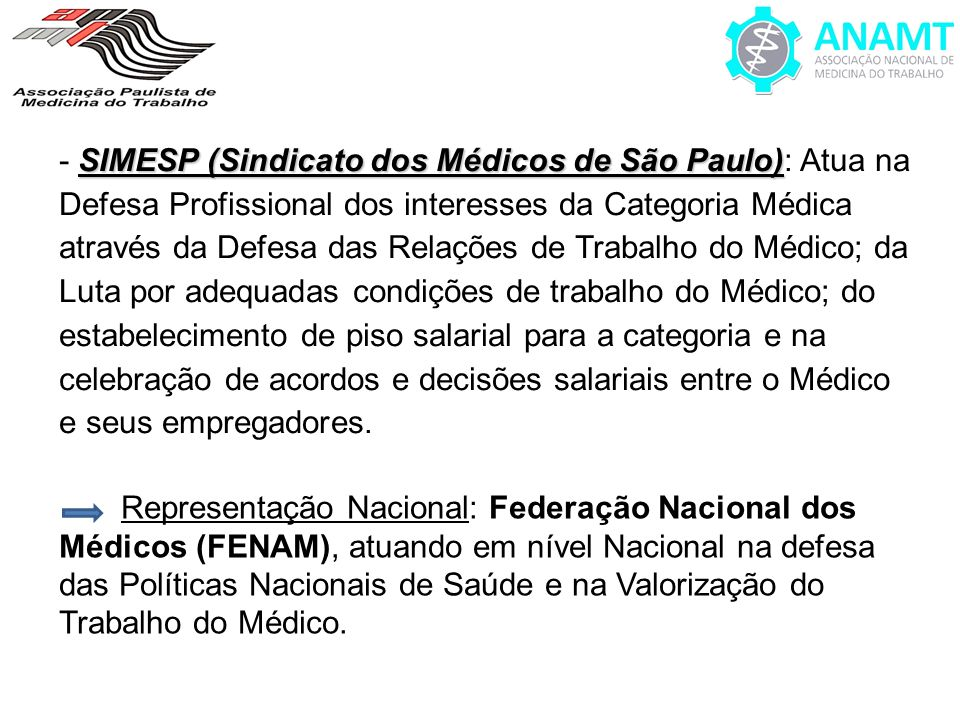 - SIMESP (Sindicato dos Médicos de São Paulo): Atua na Defesa Profissional dos interesses da Categoria Médica através da Defesa das Relações de Trabalho do Médico; da Luta por adequadas condições de trabalho do Médico; do estabelecimento de piso salarial para a categoria e na celebração de acordos e decisões salariais entre o Médico e seus empregadores.