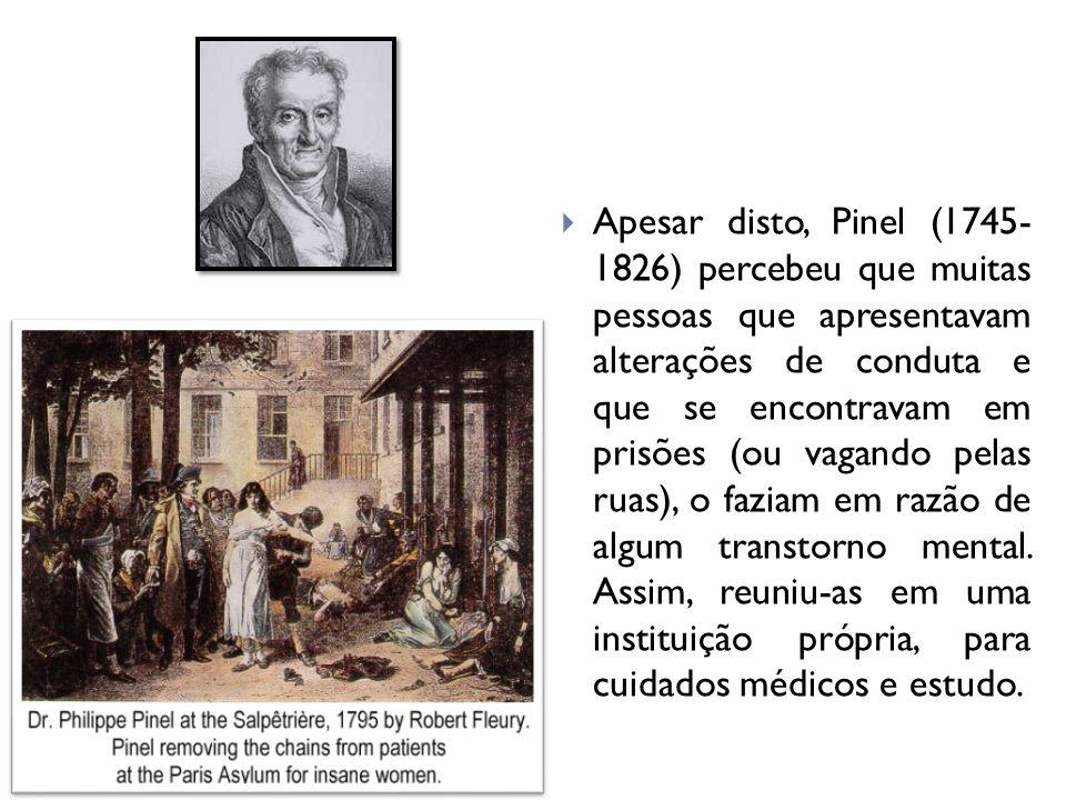 Apesar disto, Pinel (1745- 1826) percebeu que muitas pessoas que apresentavam alterações de conduta e que se encontravam em prisões (ou vagando pelas ruas), o faziam em razão de algum transtorno mental.