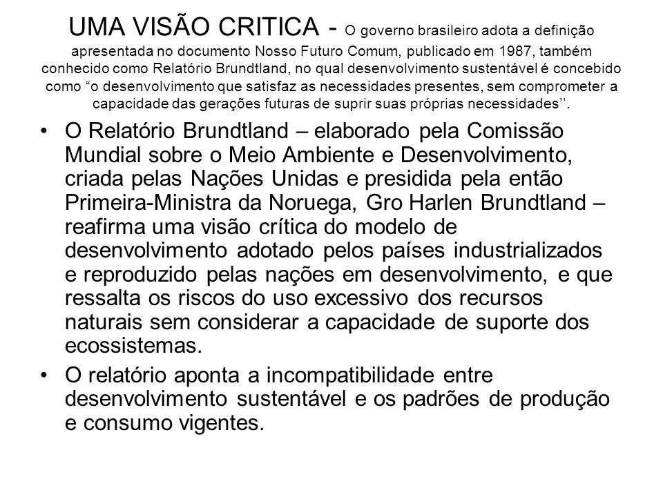 UMA VISÃO CRITICA - O governo brasileiro adota a definição apresentada no documento Nosso Futuro Comum, publicado em 1987, também conhecido como Relatório Brundtland, no qual desenvolvimento sustentável é concebido como o desenvolvimento que satisfaz as necessidades presentes, sem comprometer a capacidade das gerações futuras de suprir suas próprias necessidades''.
