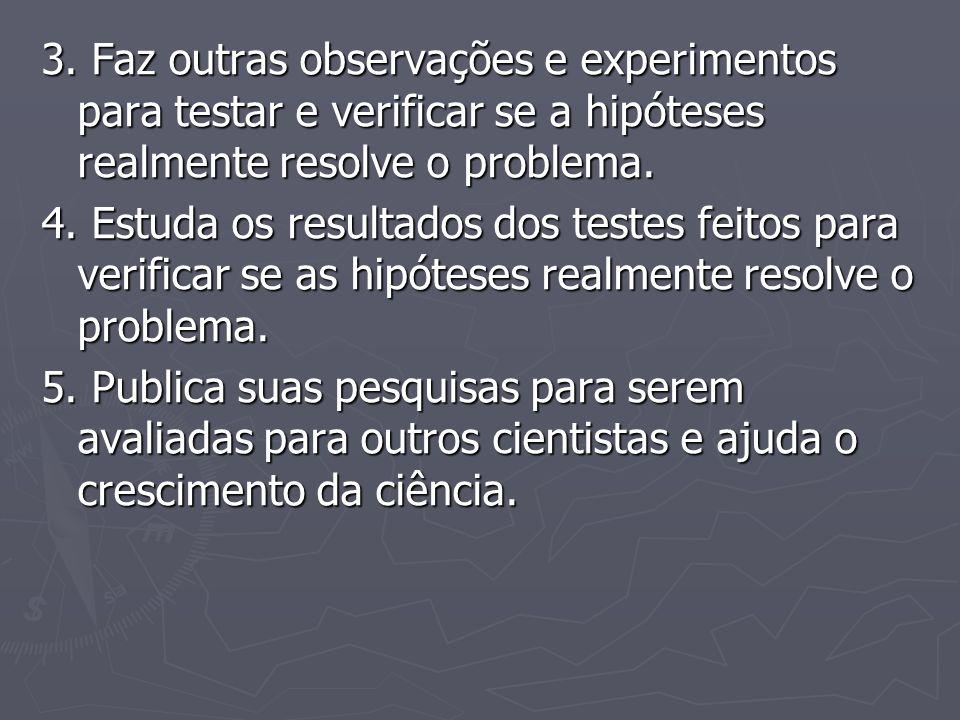 3. Faz outras observações e experimentos para testar e verificar se a hipóteses realmente resolve o problema.