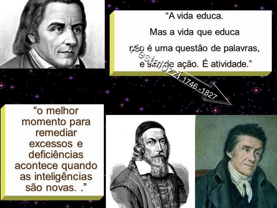 A vida educa.Mas a vida que educa. não é uma questão de palavras, e sim de ação. É atividade. Pestalozzi 1746 -1827.