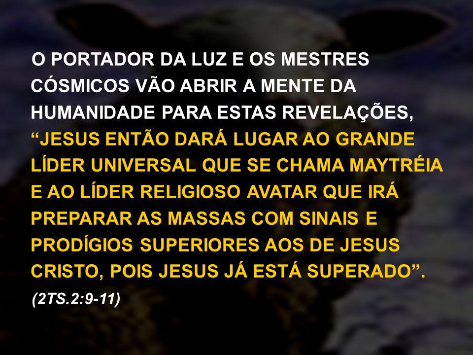 O PORTADOR DA LUZ E OS MESTRES CÓSMICOS VÃO ABRIR A MENTE DA HUMANIDADE PARA ESTAS REVELAÇÕES, JESUS ENTÃO DARÁ LUGAR AO GRANDE LÍDER UNIVERSAL QUE SE CHAMA MAYTRÉIA E AO LÍDER RELIGIOSO AVATAR QUE IRÁ PREPARAR AS MASSAS COM SINAIS E PRODÍGIOS SUPERIORES AOS DE JESUS CRISTO, POIS JESUS JÁ ESTÁ SUPERADO .