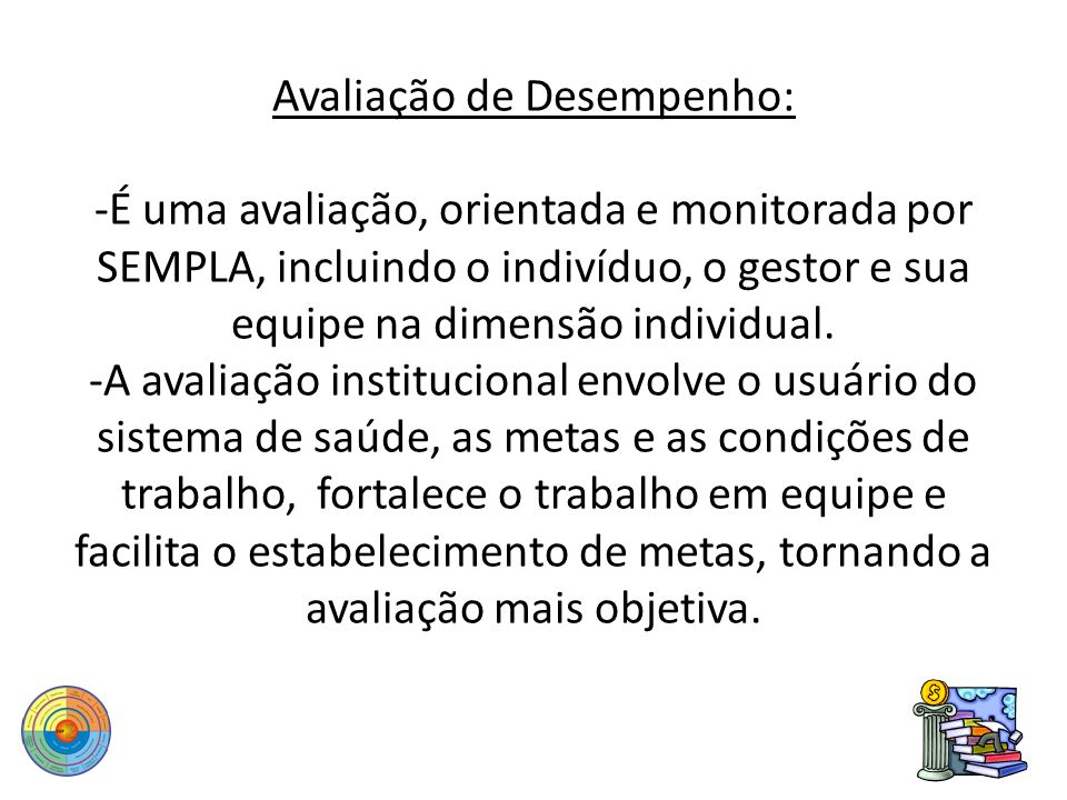 Avaliação de Desempenho: -É uma avaliação, orientada e monitorada por SEMPLA, incluindo o indivíduo, o gestor e sua equipe na dimensão individual.