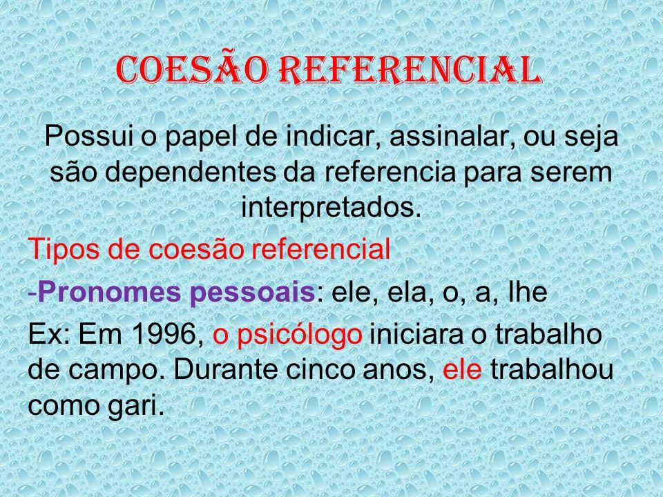 Coesão Referencial Possui o papel de indicar, assinalar, ou seja são dependentes da referencia para serem interpretados.
