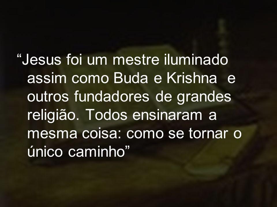 Jesus foi um mestre iluminado assim como Buda e Krishna e outros fundadores de grandes religião.