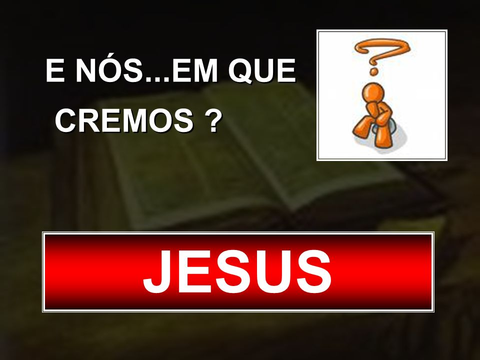 E NÓS...EM QUE CREMOS JESUS