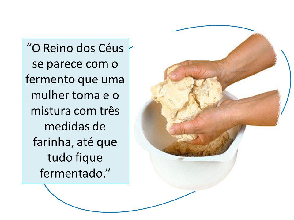 O Reino dos Céus se parece com o fermento que uma mulher toma e o mistura com três medidas de farinha, até que tudo fique fermentado.