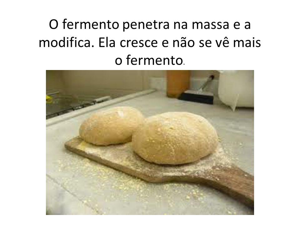 O fermento penetra na massa e a modifica. Ela cresce e não se vê mais