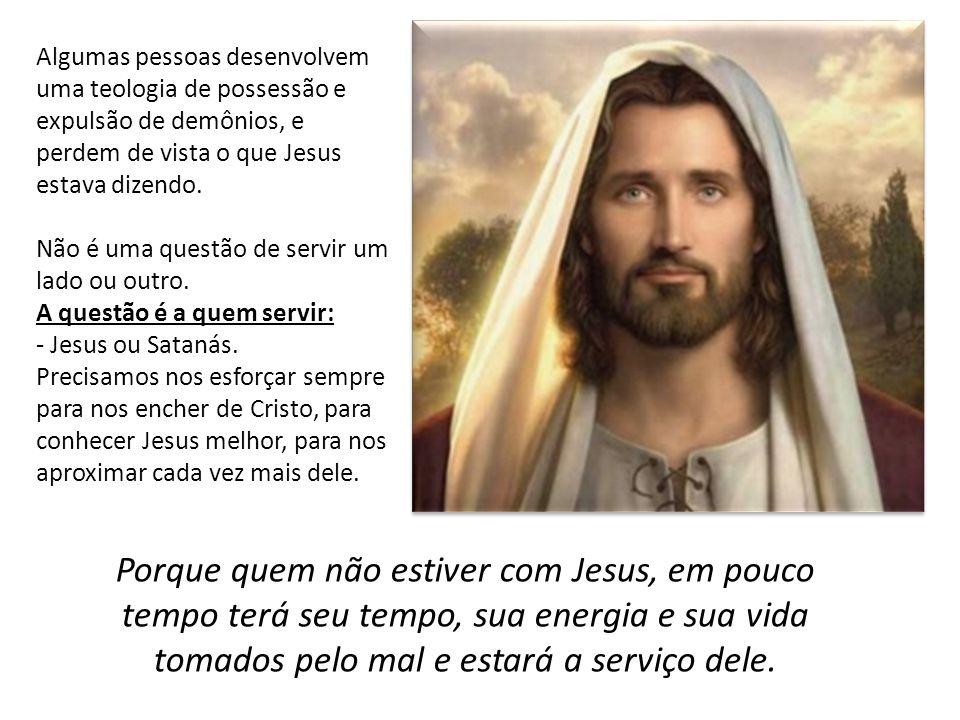 Algumas pessoas desenvolvem uma teologia de possessão e expulsão de demônios, e perdem de vista o que Jesus estava dizendo.