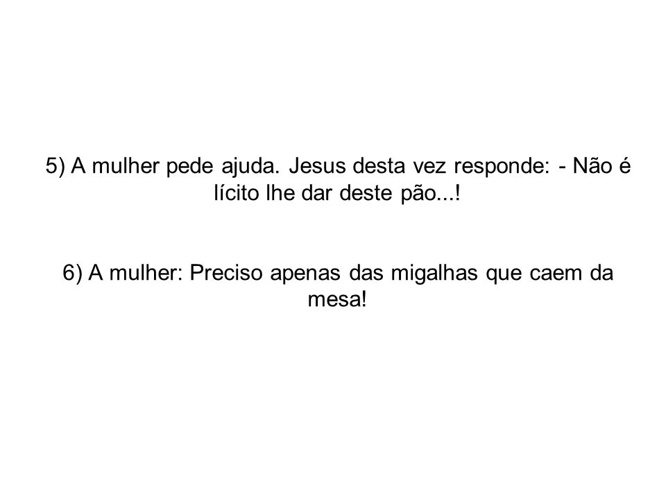 5) A mulher pede ajuda. Jesus desta vez responde: - Não é lícito lhe dar deste pão....