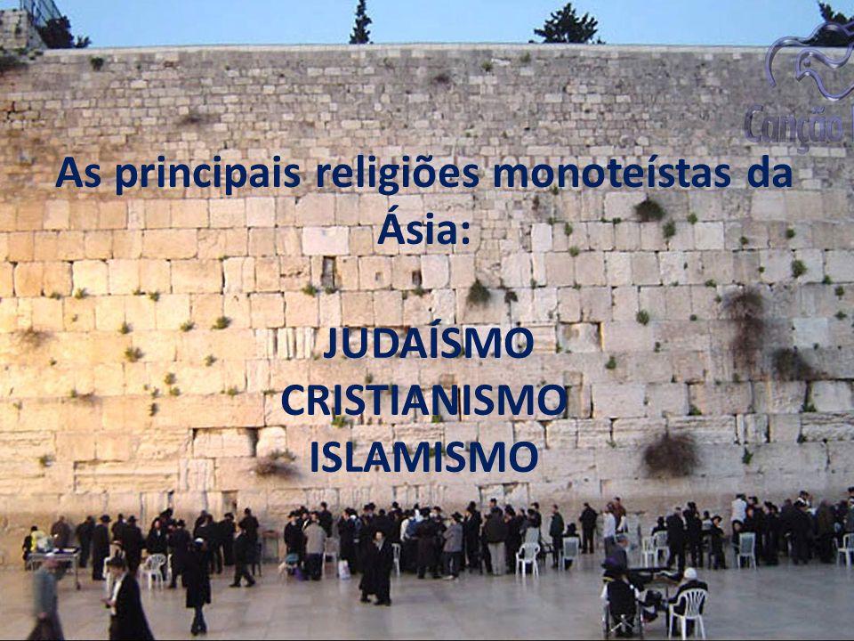 As principais religiões monoteístas da Ásia: JUDAÍSMO CRISTIANISMO ISLAMISMO