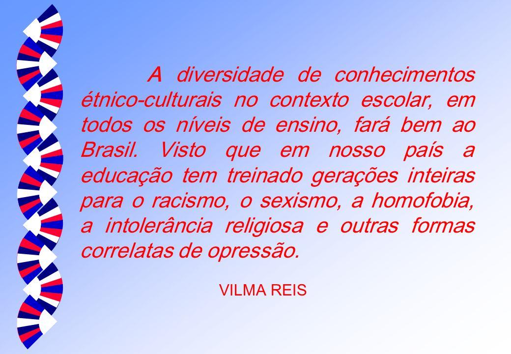 A diversidade de conhecimentos étnico-culturais no contexto escolar, em todos os níveis de ensino, fará bem ao Brasil. Visto que em nosso país a educação tem treinado gerações inteiras para o racismo, o sexismo, a homofobia, a intolerância religiosa e outras formas correlatas de opressão.