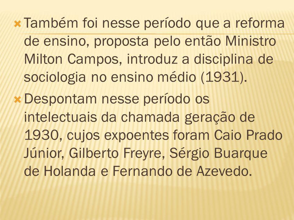 Também foi nesse período que a reforma de ensino, proposta pelo então Ministro Milton Campos, introduz a disciplina de sociologia no ensino médio (1931).