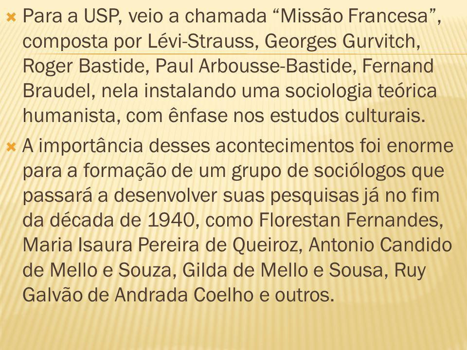 Para a USP, veio a chamada Missão Francesa , composta por Lévi-Strauss, Georges Gurvitch, Roger Bastide, Paul Arbousse-Bastide, Fernand Braudel, nela instalando uma sociologia teórica humanista, com ênfase nos estudos culturais.