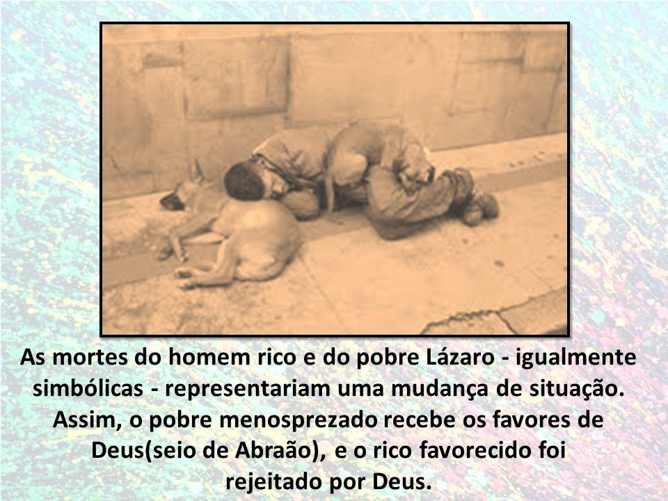 As mortes do homem rico e do pobre Lázaro - igualmente simbólicas - representariam uma mudança de situação. Assim, o pobre menosprezado recebe os favores de Deus(seio de Abraão), e o rico favorecido foi